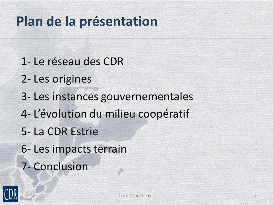 Les CDR au Québec2 1- Le réseau des CDR 2- Les origines 3- Les instances gouvernementales 4- Lévolution du milieu coopératif 5- La CDR Estrie 6- Les impacts terrain 7- Conclusion Plan de la présentation