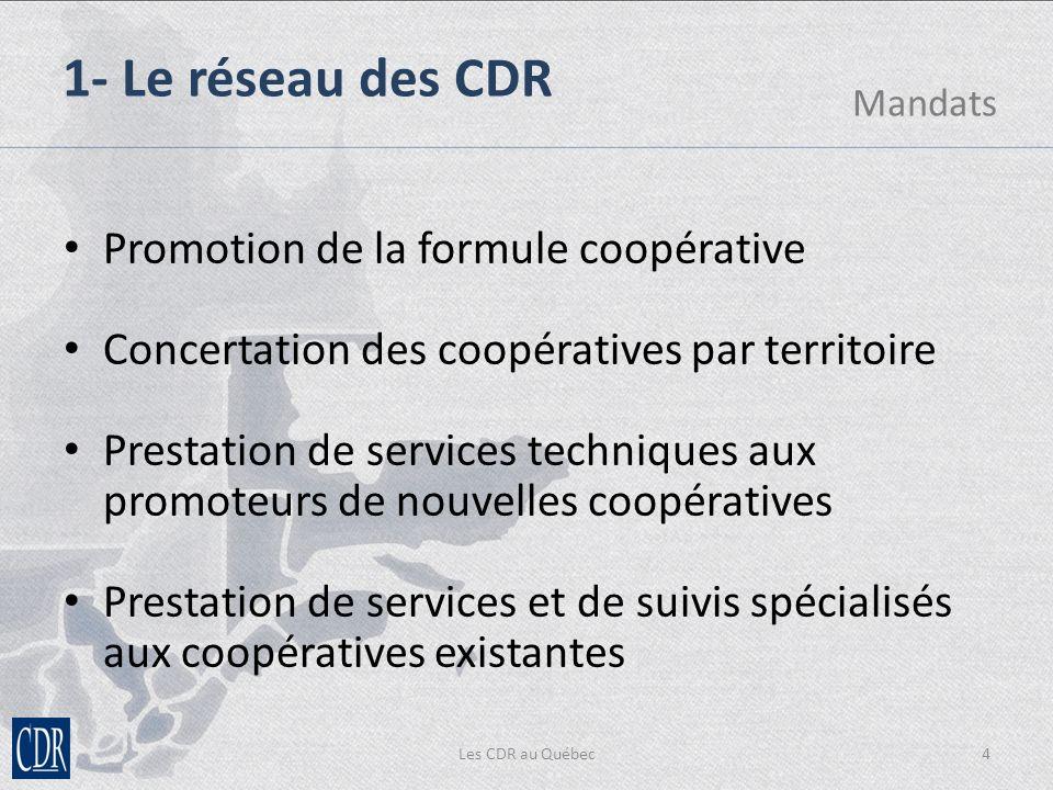 Les CDR au Québec4 1- Le réseau des CDR Mandats Promotion de la formule coopérative Concertation des coopératives par territoire Prestation de services techniques aux promoteurs de nouvelles coopératives Prestation de services et de suivis spécialisés aux coopératives existantes