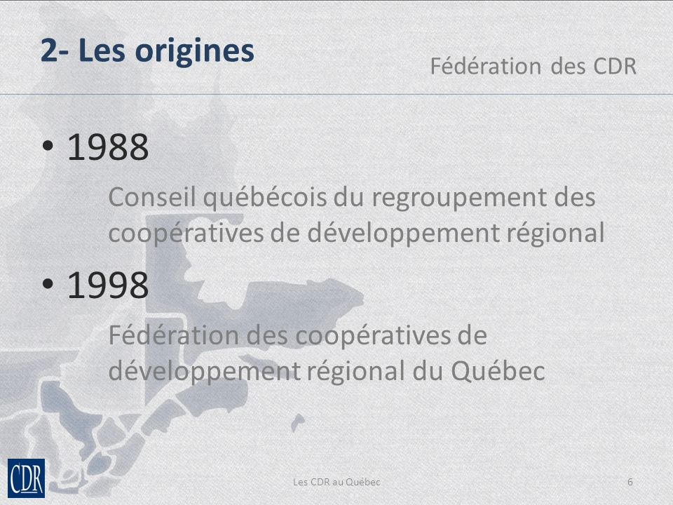 Les CDR au Québec6 2- Les origines Fédération des CDR 1988 Conseil québécois du regroupement des coopératives de développement régional 1998 Fédération des coopératives de développement régional du Québec