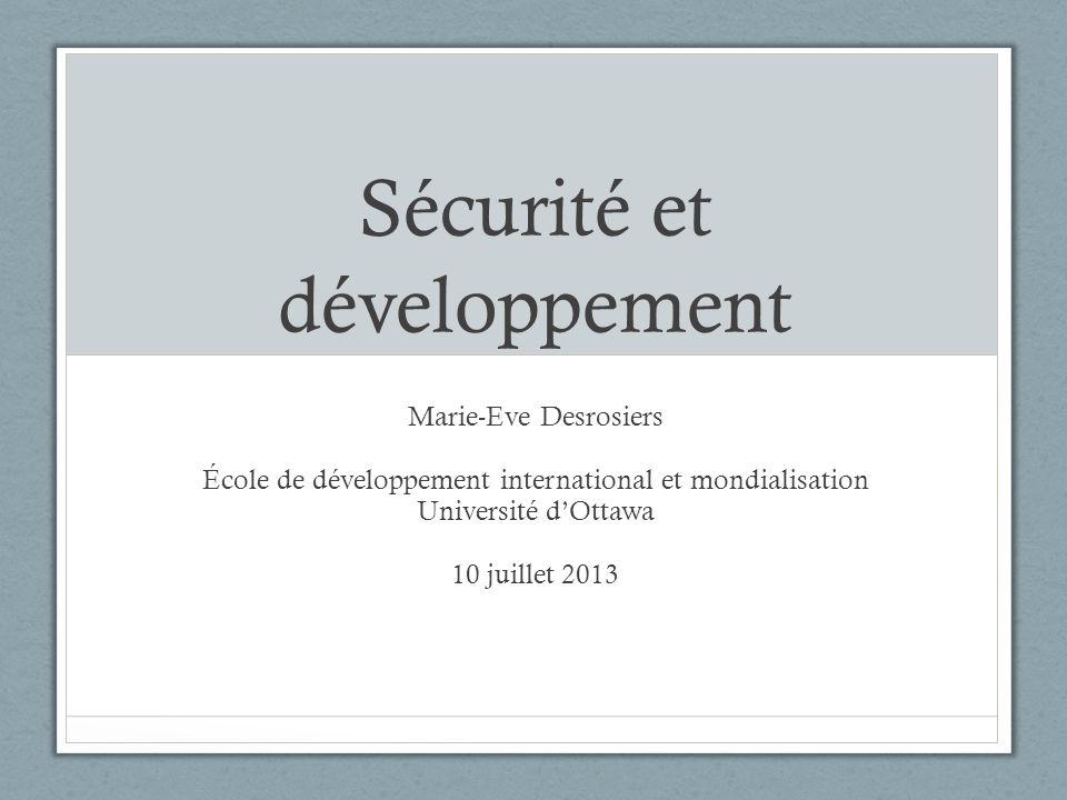 Sécurité et développement Marie-Eve Desrosiers École de développement international et mondialisation Université dOttawa 10 juillet 2013