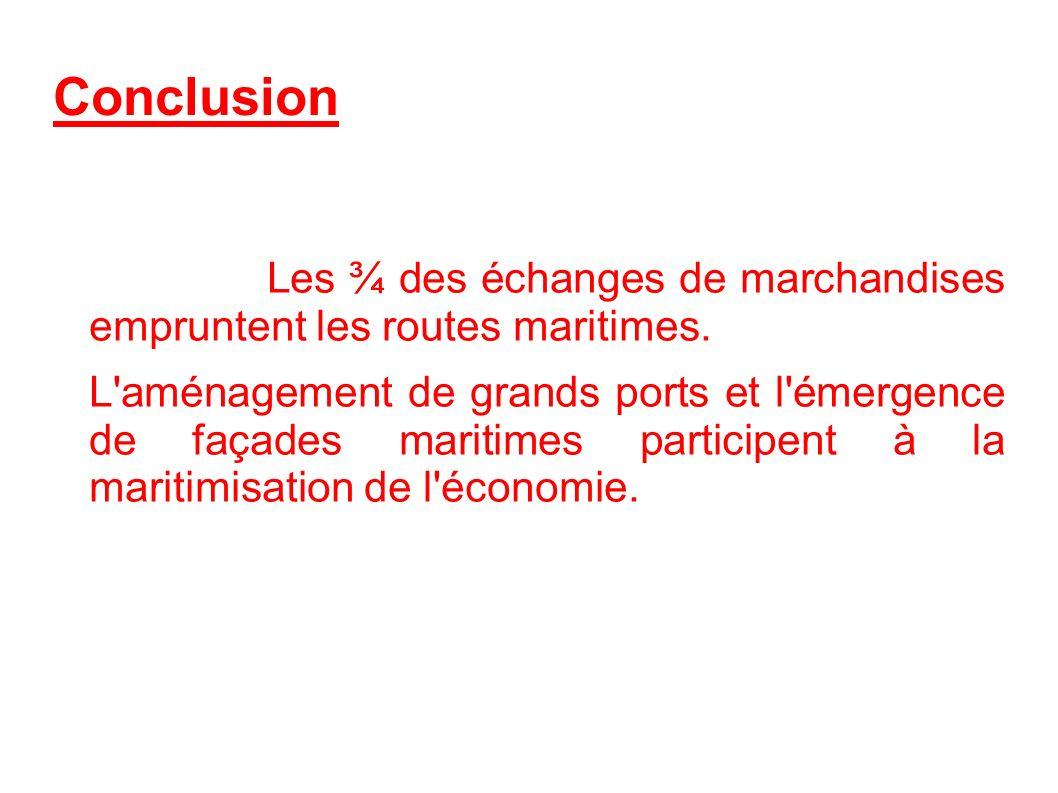 Conclusion Les ¾ des échanges de marchandises empruntent les routes maritimes. L'aménagement de grands ports et l'émergence de façades maritimes parti