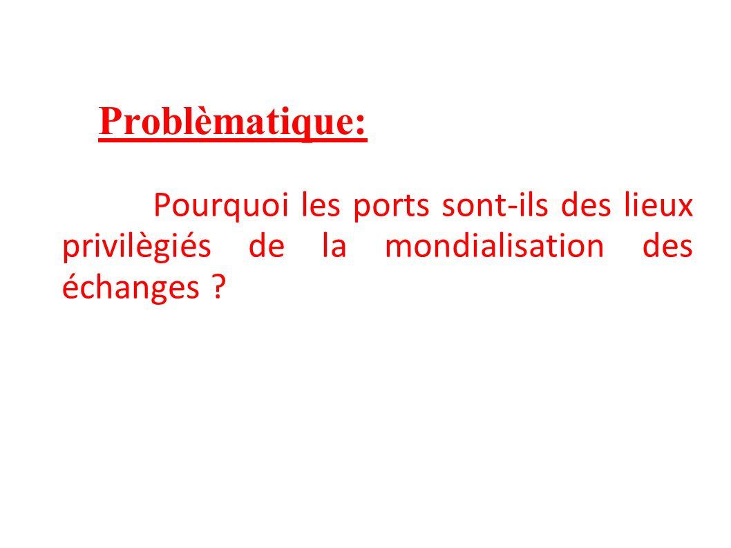 Problèmatique: Pourquoi les ports sont-ils des lieux privilègiés de la mondialisation des échanges ?