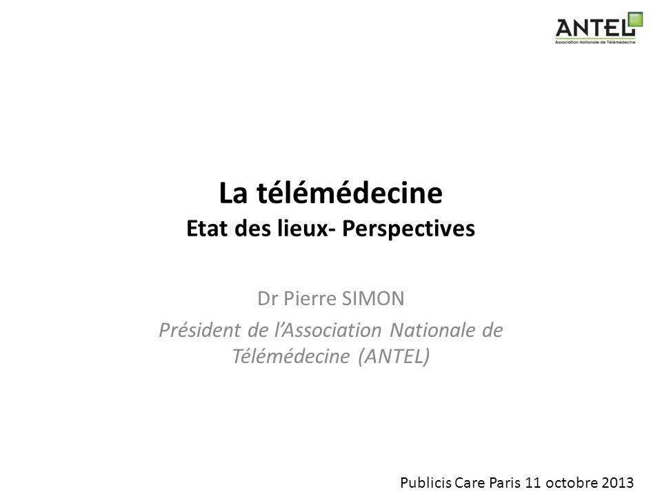 La télémédecine Etat des lieux- Perspectives Dr Pierre SIMON Président de lAssociation Nationale de Télémédecine (ANTEL) Publicis Care Paris 11 octobr