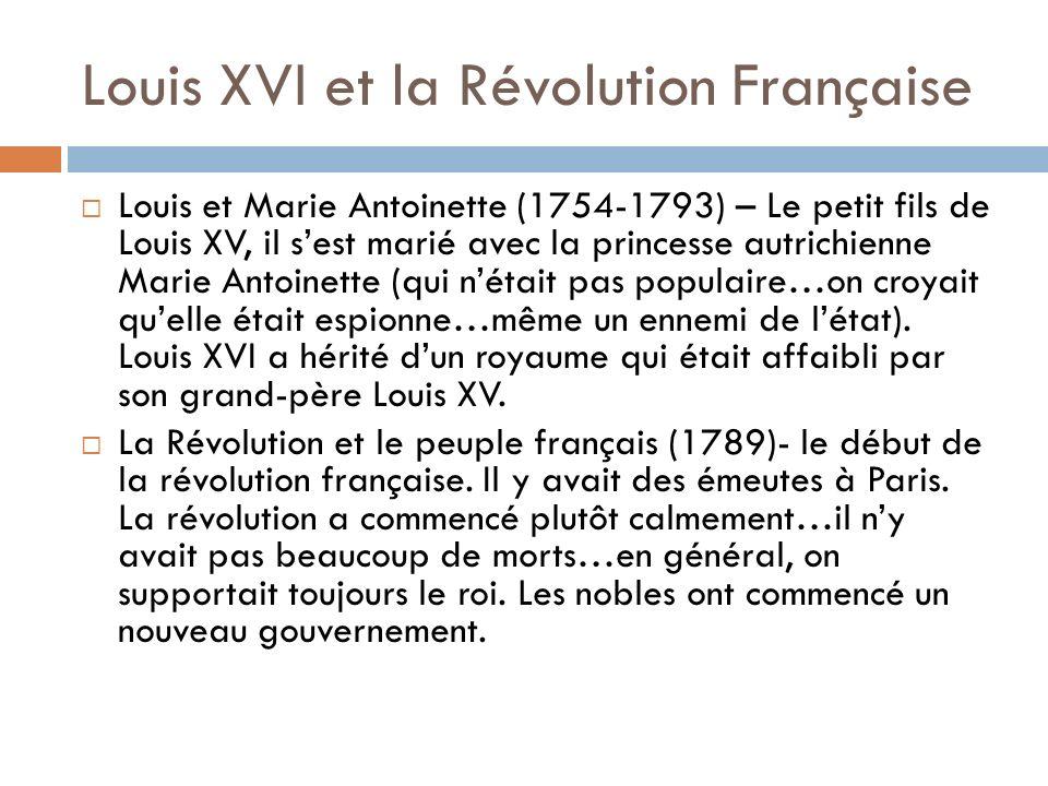 Louis XVI et la Révolution Française Louis et Marie Antoinette (1754-1793) – Le petit fils de Louis XV, il sest marié avec la princesse autrichienne Marie Antoinette (qui nétait pas populaire…on croyait quelle était espionne…même un ennemi de létat).
