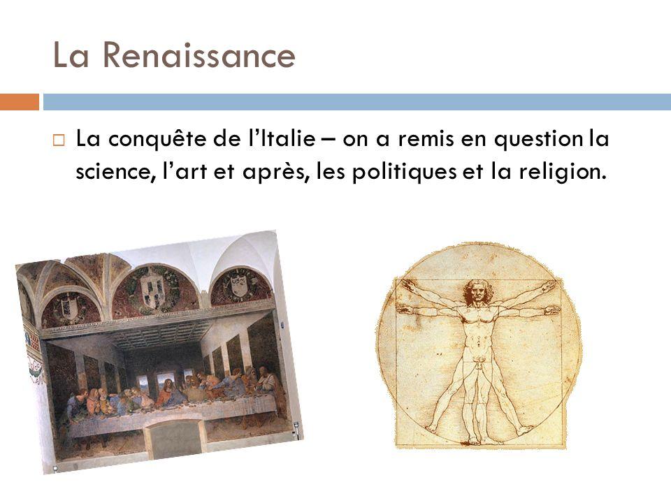 La Renaissance La conquête de lItalie – on a remis en question la science, lart et après, les politiques et la religion.