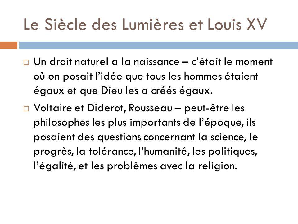 Le Siècle des Lumières et Louis XV Un droit naturel a la naissance – cétait le moment où on posait lidée que tous les hommes étaient égaux et que Dieu les a créés égaux.