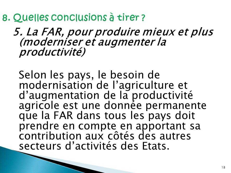 18 5. La FAR, pour produire mieux et plus (moderniser et augmenter la productivité) Selon les pays, le besoin de modernisation de lagriculture et daug