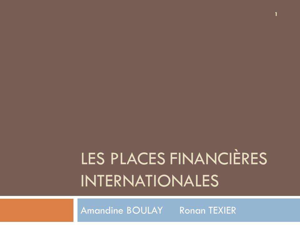 1 LES PLACES FINANCIÈRES INTERNATIONALES Amandine BOULAY Ronan TEXIER