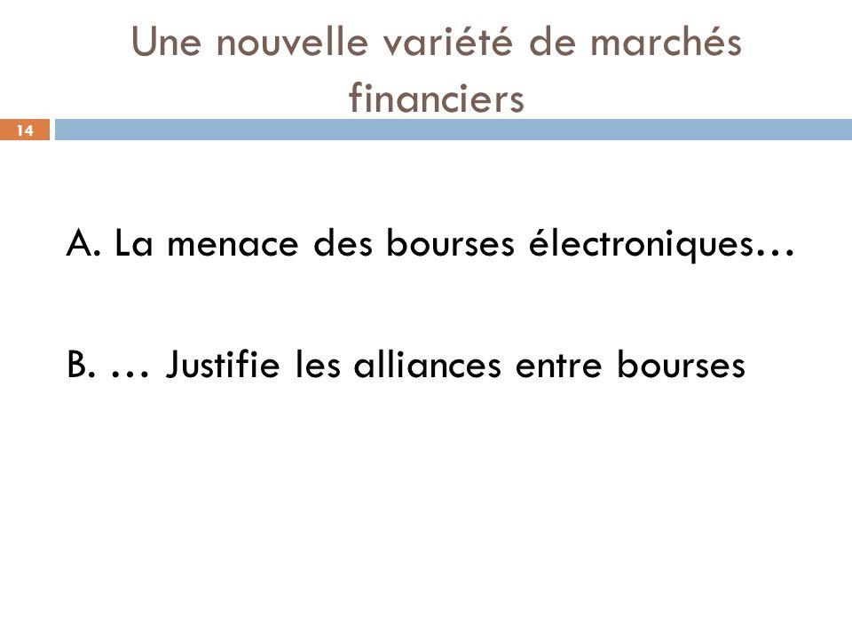 14 Une nouvelle variété de marchés financiers A. La menace des bourses électroniques… B. … Justifie les alliances entre bourses