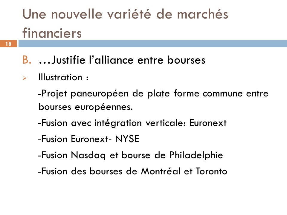 18 Une nouvelle variété de marchés financiers B. …Justifie lalliance entre bourses Illustration : -Projet paneuropéen de plate forme commune entre bou