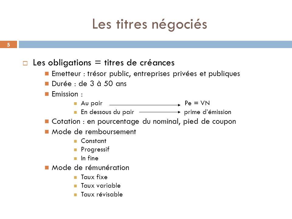 5 Les titres négociés Les obligations = titres de créances Emetteur : trésor public, entreprises privées et publiques Durée : de 3 à 50 ans Emission :