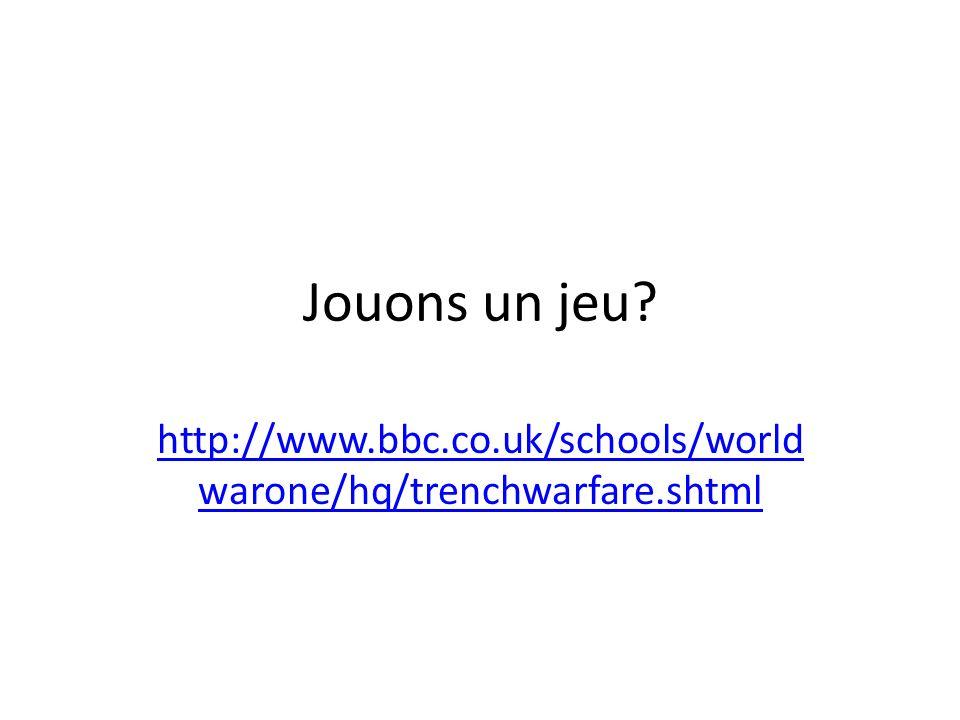 Jouons un jeu? http://www.bbc.co.uk/schools/world warone/hq/trenchwarfare.shtml