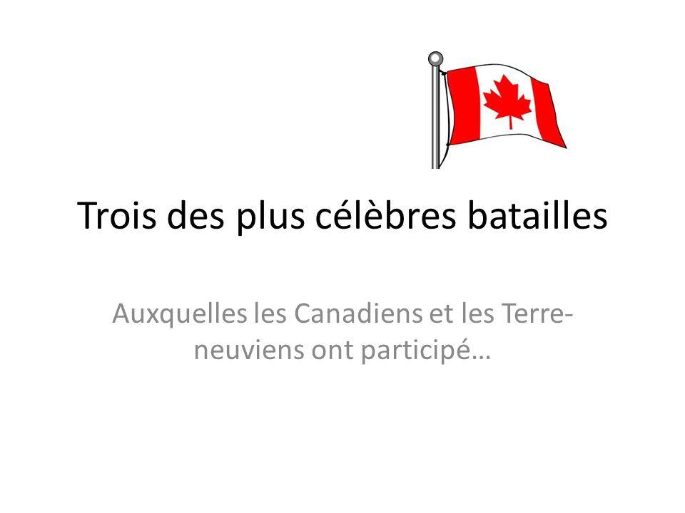 Trois des plus célèbres batailles Auxquelles les Canadiens et les Terre- neuviens ont participé…