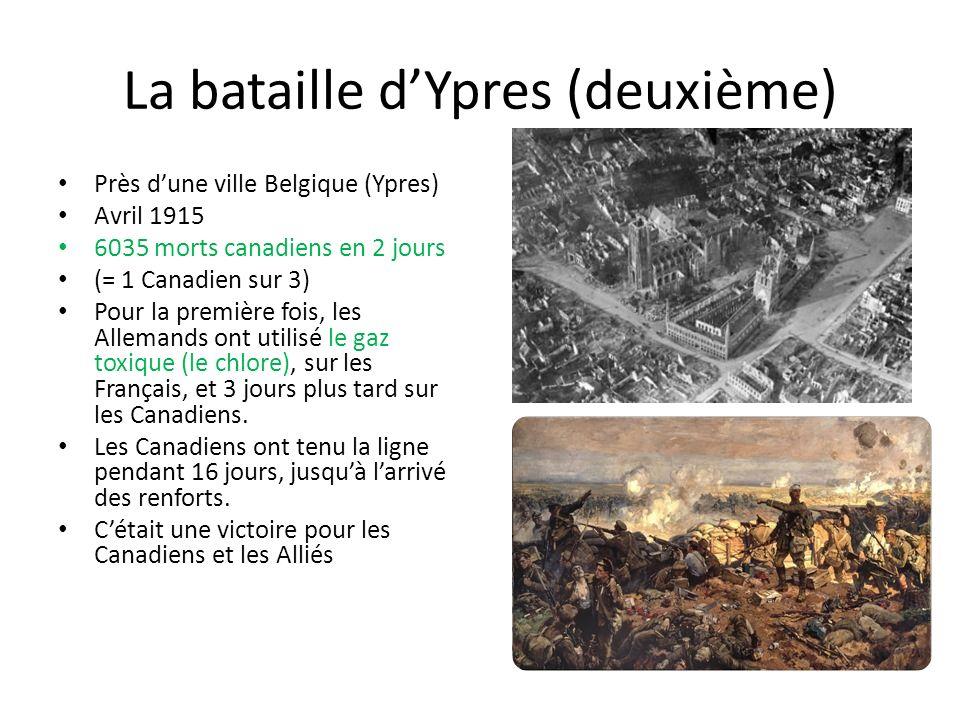 La bataille dYpres (deuxième) Près dune ville Belgique (Ypres) Avril 1915 6035 morts canadiens en 2 jours (= 1 Canadien sur 3) Pour la première fois, les Allemands ont utilisé le gaz toxique (le chlore), sur les Français, et 3 jours plus tard sur les Canadiens.
