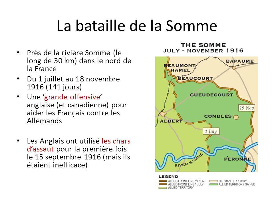 La bataille de la Somme Près de la rivière Somme (le long de 30 km) dans le nord de la France Du 1 juillet au 18 novembre 1916 (141 jours) Une grande offensive anglaise (et canadienne) pour aider les Français contre les Allemands Les Anglais ont utilisé les chars dassaut pour la première fois le 15 septembre 1916 (mais ils étaient inefficace)
