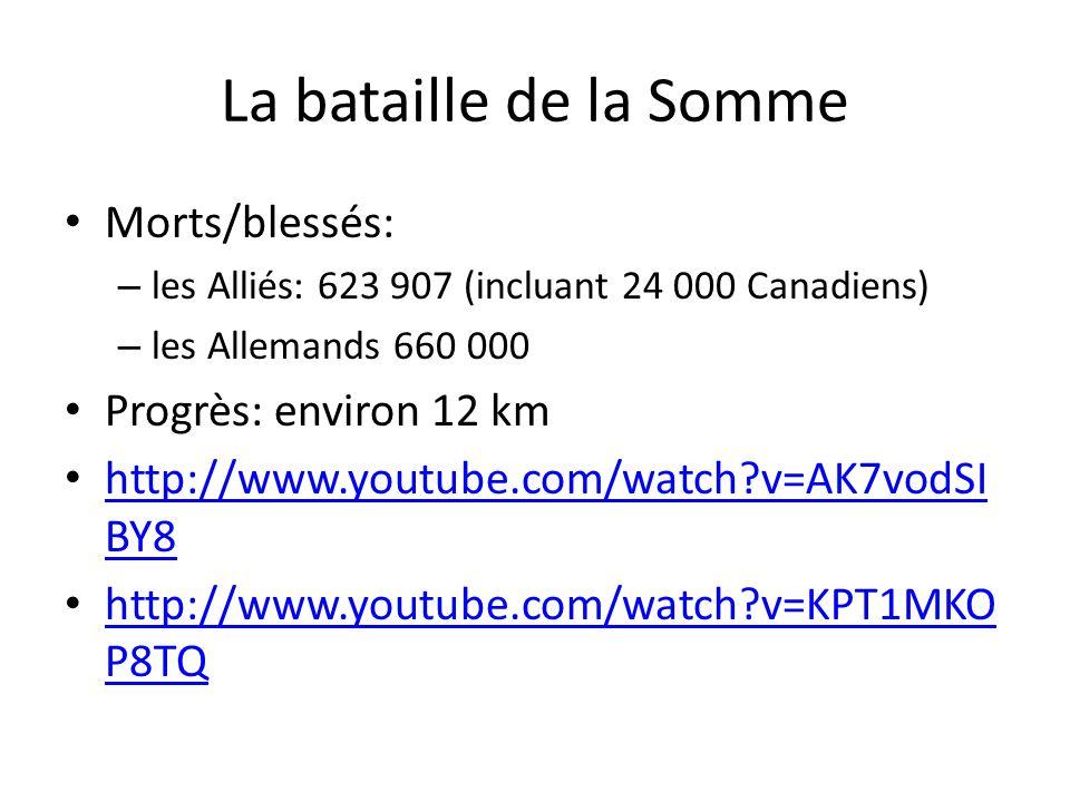 La bataille de la Somme Morts/blessés: – les Alliés: 623 907 (incluant 24 000 Canadiens) – les Allemands 660 000 Progrès: environ 12 km http://www.youtube.com/watch?v=AK7vodSI BY8 http://www.youtube.com/watch?v=AK7vodSI BY8 http://www.youtube.com/watch?v=KPT1MKO P8TQ http://www.youtube.com/watch?v=KPT1MKO P8TQ