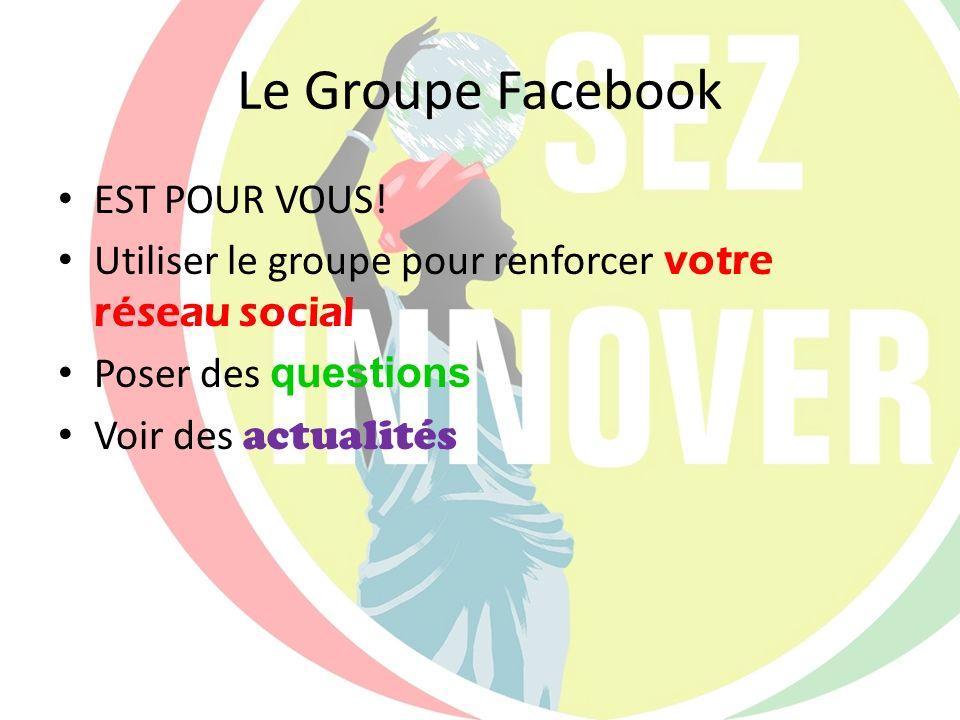 Le Groupe Facebook EST POUR VOUS! Utiliser le groupe pour renforcer votre réseau social Poser des questions Voir des actualités