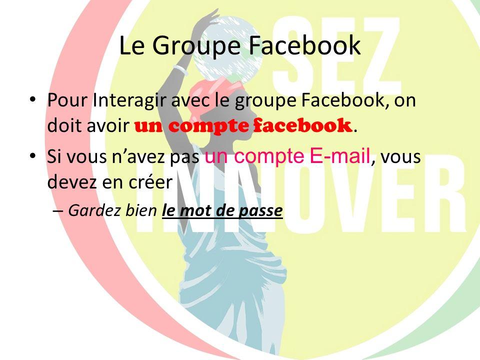 Le Groupe Facebook Pour Interagir avec le groupe Facebook, on doit avoir un compte facebook. Si vous navez pas un compte E-mail, vous devez en créer –