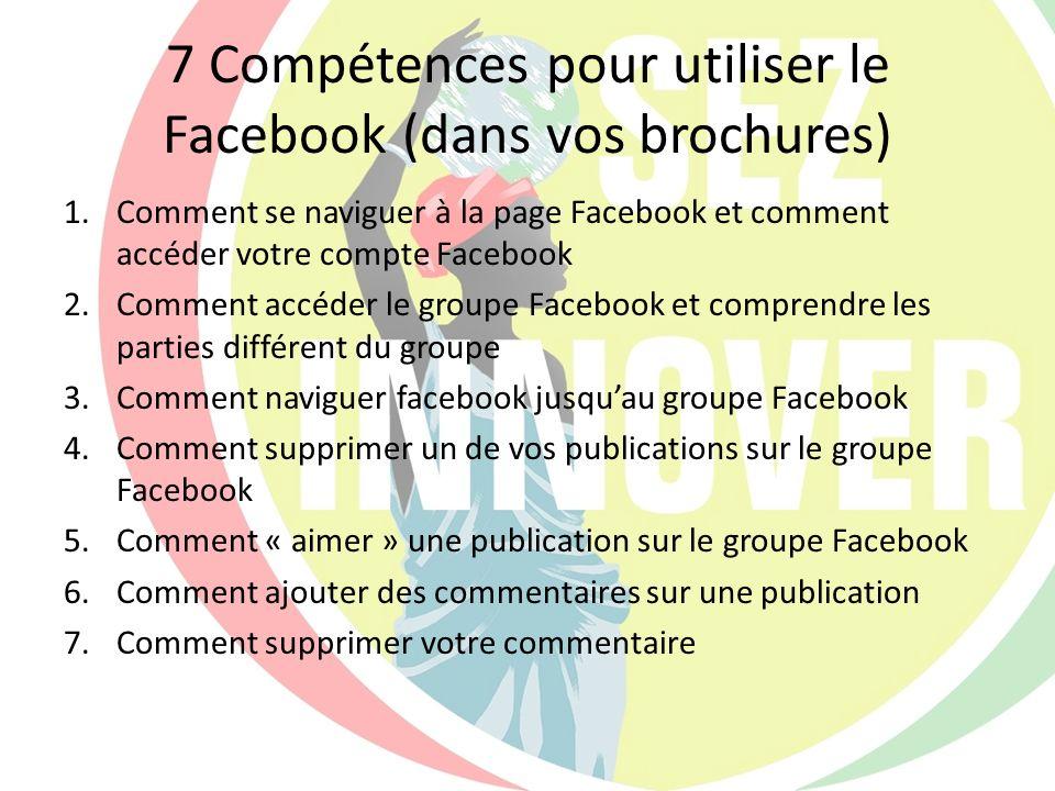 7 Compétences pour utiliser le Facebook (dans vos brochures) 1.Comment se naviguer à la page Facebook et comment accéder votre compte Facebook 2.Comme