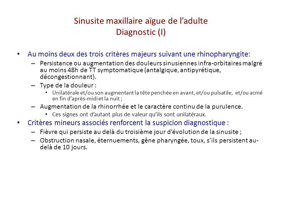 Sinusite maxillaire aïgue de ladulte Diagnostic (I) Au moins deux des trois critères majeurs suivant une rhinopharyngite: – Persistance ou augmentation des douleurs sinusiennes infra-orbitaires malgré au moins 48h de TT symptomatique (antalgique, antipyrétique, décongestionnant).