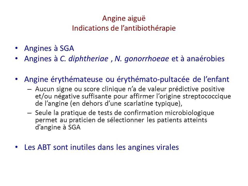Angine aiguë Indications de lantibiothérapie Angines à SGA Angines à C. diphtheriae, N. gonorrhoeae et à anaérobies Angine érythémateuse ou érythémato