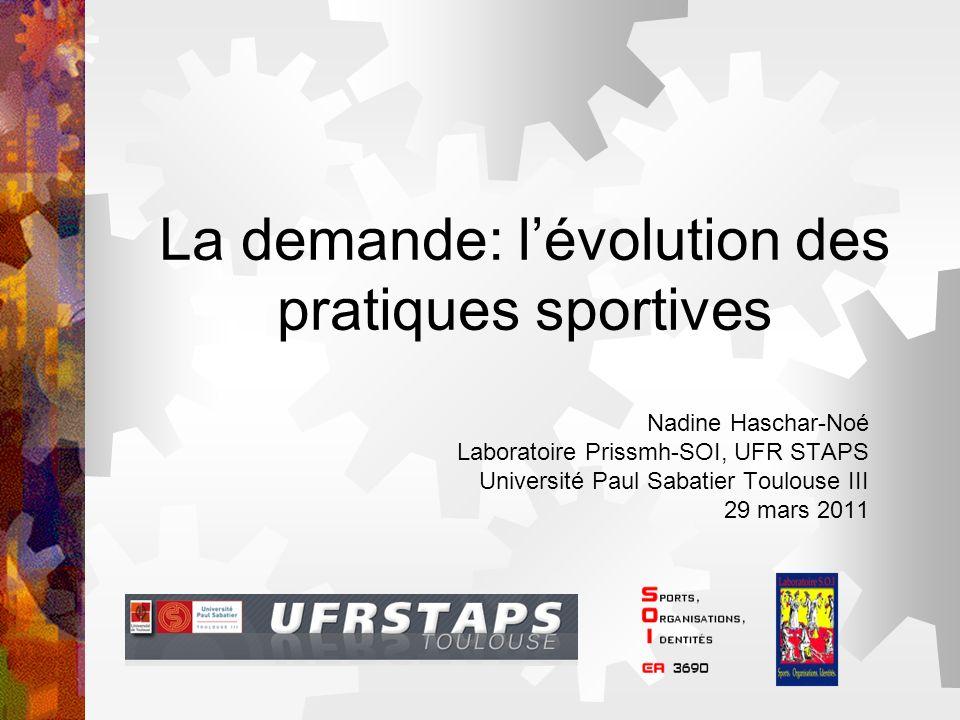 La demande: lévolution des pratiques sportives Nadine Haschar-Noé Laboratoire Prissmh-SOI, UFR STAPS Université Paul Sabatier Toulouse III 29 mars 201