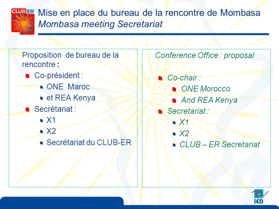 Mise en place du bureau de la rencontre de Mombasa Mombasa meeting Secretariat Proposition de bureau de la rencontre : Co-président : ONE Maroc et REA Kenya Secrétariat : X1 X2 Secrétariat du CLUB-ER Conference Office : proposal Co-chair : ONE Morocco And REA Kenya Secretariat : X1 X2 CLUB – ER Secretariat