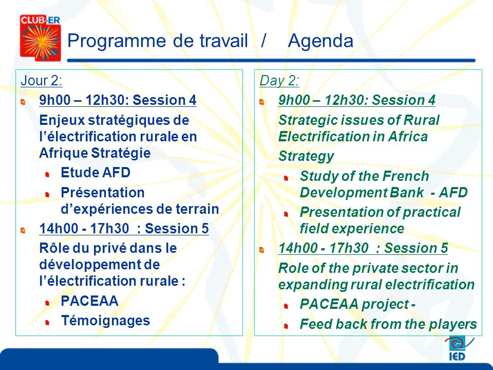 Programme de travail / Agenda Jour 2: 9h00 – 12h30: Session 4 Enjeux stratégiques de lélectrification rurale en Afrique Stratégie Etude AFD Présentation dexpériences de terrain 14h00 - 17h30 : Session 5 Rôle du privé dans le développement de lélectrification rurale : PACEAA Témoignages Day 2: 9h00 – 12h30: Session 4 Strategic issues of Rural Electrification in Africa Strategy Study of the French Development Bank - AFD Presentation of practical field experience 14h00 - 17h30 : Session 5 Role of the private sector in expanding rural electrification PACEAA project - Feed back from the players