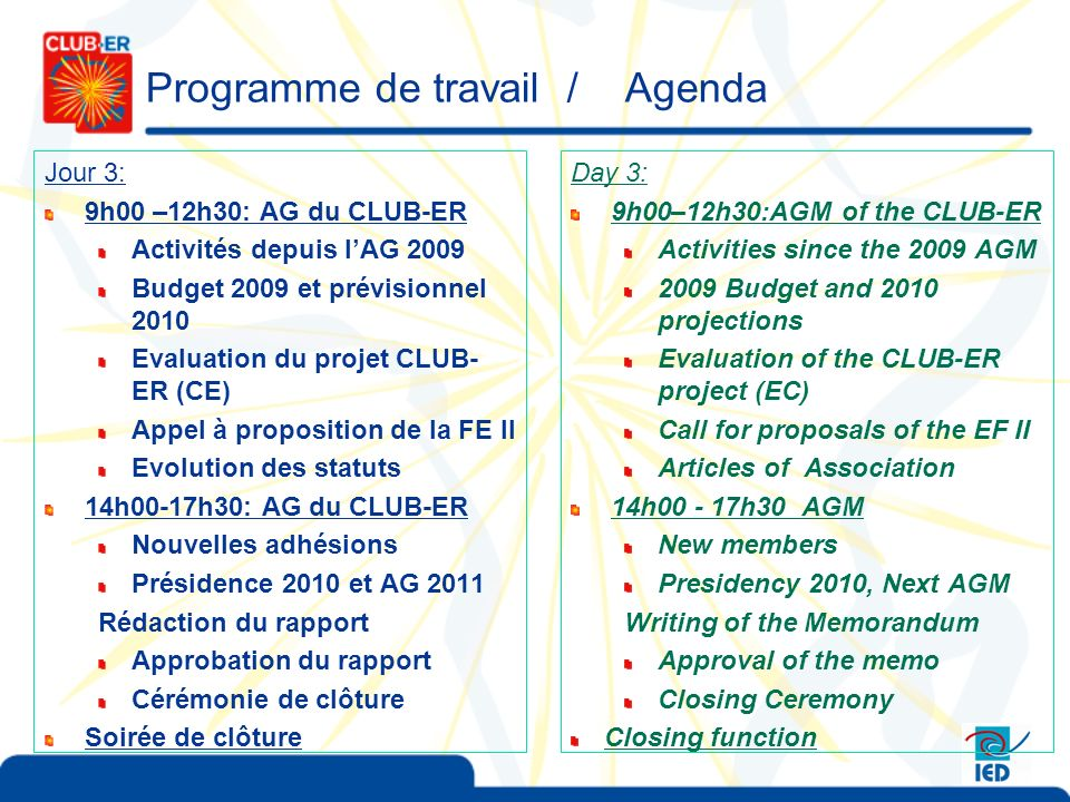 Programme de travail / Agenda Jour 3: 9h00 –12h30: AG du CLUB-ER Activités depuis lAG 2009 Budget 2009 et prévisionnel 2010 Evaluation du projet CLUB- ER (CE) Appel à proposition de la FE II Evolution des statuts 14h00-17h30: AG du CLUB-ER Nouvelles adhésions Présidence 2010 et AG 2011 Rédaction du rapport Approbation du rapport Cérémonie de clôture Soirée de clôture Day 3: 9h00–12h30:AGM of the CLUB-ER Activities since the 2009 AGM 2009 Budget and 2010 projections Evaluation of the CLUB-ER project (EC) Call for proposals of the EF II Articles of Association 14h00 - 17h30 AGM New members Presidency 2010, Next AGM Writing of the Memorandum Approval of the memo Closing Ceremony Closing function