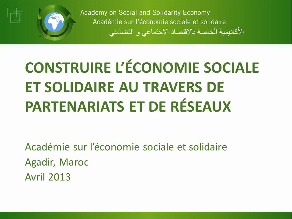 CONSTRUIRE LÉCONOMIE SOCIALE ET SOLIDAIRE AU TRAVERS DE PARTENARIATS ET DE RÉSEAUX Académie sur léconomie sociale et solidaire Agadir, Maroc Avril 201