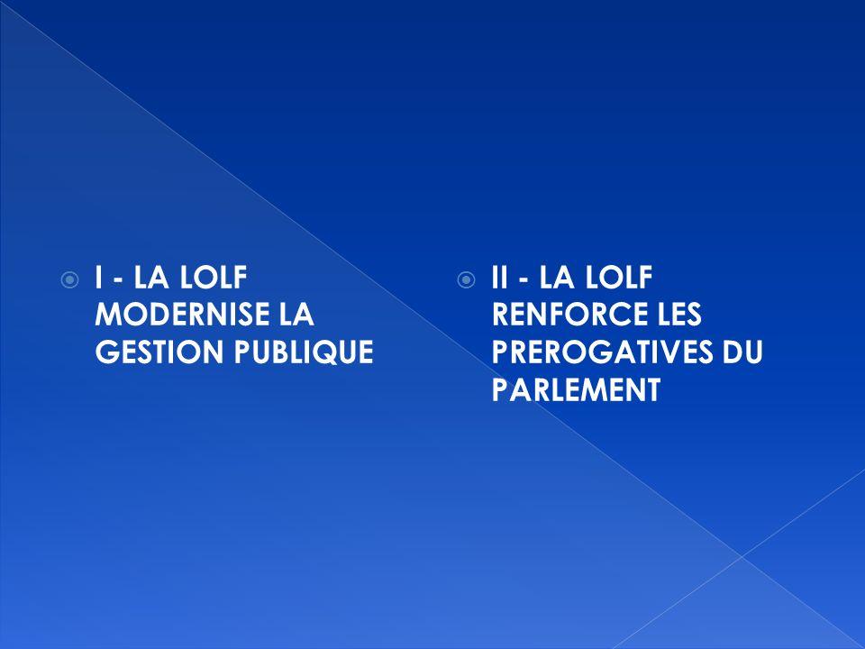 I - LA LOLF MODERNISE LA GESTION PUBLIQUE II - LA LOLF RENFORCE LES PREROGATIVES DU PARLEMENT