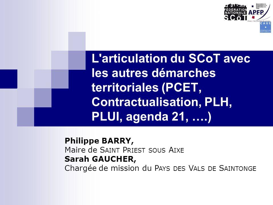 « L'articulation du SCoT avec les autres démarches territoriales (PCET, Contractualisation, PLH, PLUI, agenda 21, ….) Philippe BARRY, Maire de S AINT
