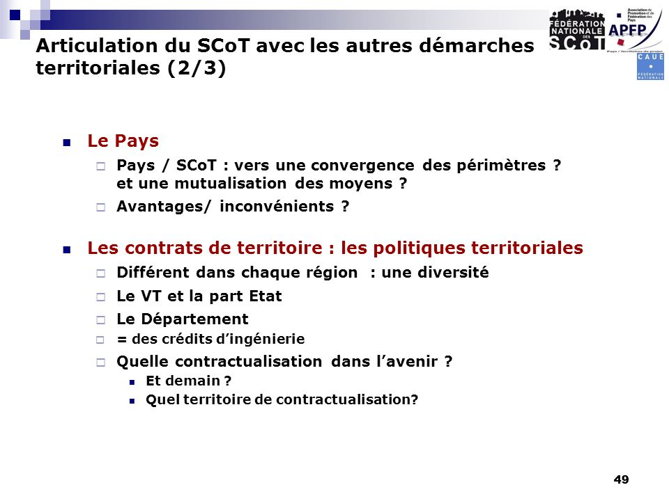 49 Le Pays Pays / SCoT : vers une convergence des périmètres ? et une mutualisation des moyens ? Avantages/ inconvénients ? Les contrats de territoire