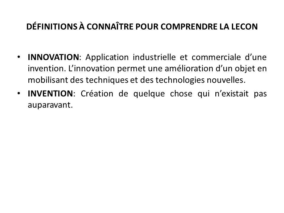 DÉFINITIONS À CONNAÎTRE POUR COMPRENDRE LA LECON INNOVATION: Application industrielle et commerciale dune invention.