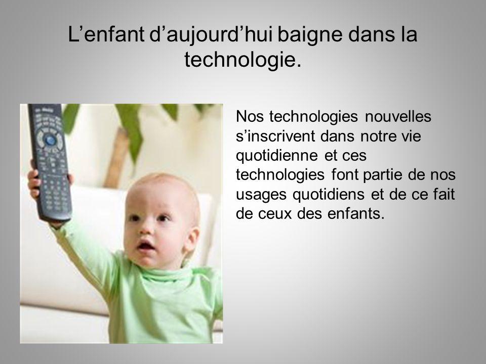 Lenfant daujourdhui baigne dans la technologie. Nos technologies nouvelles sinscrivent dans notre vie quotidienne et ces technologies font partie de n