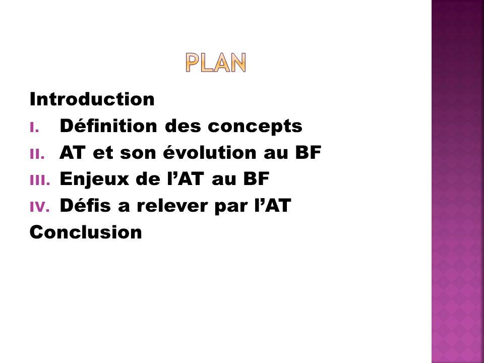 Introduction I. Définition des concepts II. AT et son évolution au BF III. Enjeux de lAT au BF IV. Défis a relever par lAT Conclusion