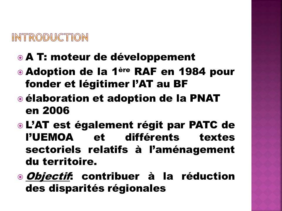 A T: moteur de développement Adoption de la 1 ère RAF en 1984 pour fonder et légitimer lAT au BF élaboration et adoption de la PNAT en 2006 LAT est également régit par PATC de lUEMOA et différents textes sectoriels relatifs à laménagement du territoire.