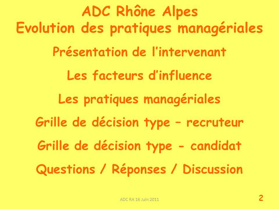 ADC Rhône Alpes Evolution des pratiques managériales Présentation de lintervenant Les facteurs dinfluence Les pratiques managériales Grille de décision type – recruteur Grille de décision type - candidat Questions / Réponses / Discussion ADC RA 16 Juin 2011 2