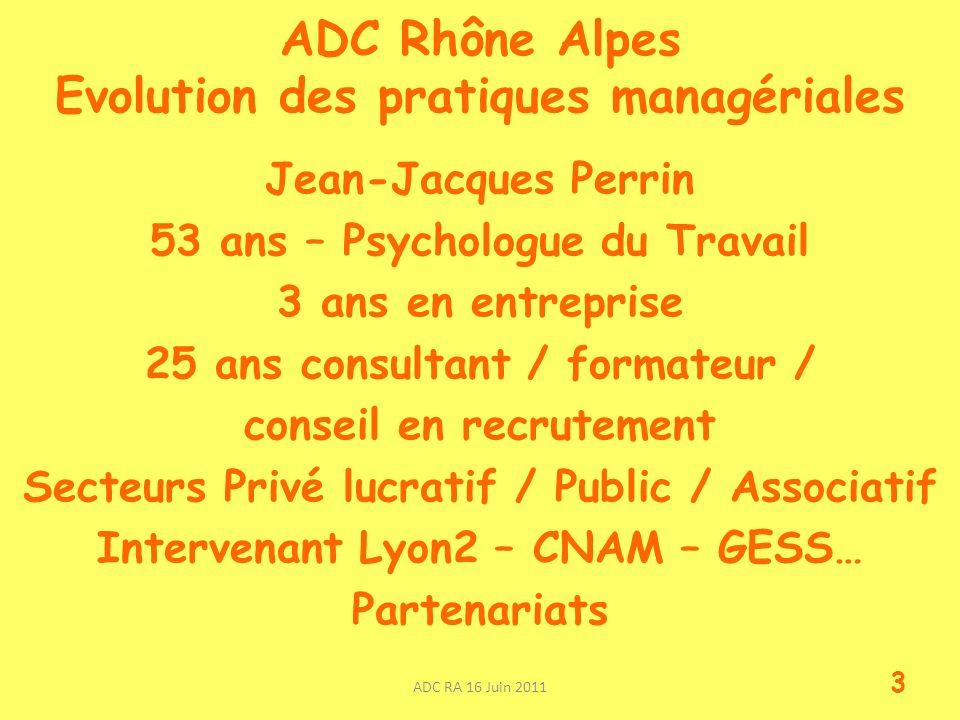 ADC Rhône Alpes Evolution des pratiques managériales Jean-Jacques Perrin 53 ans – Psychologue du Travail 3 ans en entreprise 25 ans consultant / formateur / conseil en recrutement Secteurs Privé lucratif / Public / Associatif Intervenant Lyon2 – CNAM – GESS… Partenariats ADC RA 16 Juin 2011 3
