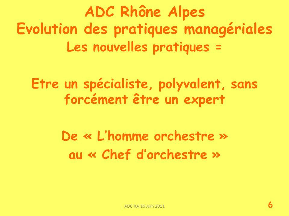 ADC Rhône Alpes Evolution des pratiques managériales Les nouvelles pratiques = Etre un spécialiste, polyvalent, sans forcément être un expert De « Lhomme orchestre » au « Chef dorchestre » ADC RA 16 Juin 2011 6