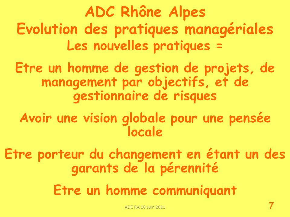 ADC Rhône Alpes Evolution des pratiques managériales Les nouvelles pratiques = Etre un homme de gestion de projets, de management par objectifs, et de gestionnaire de risques Avoir une vision globale pour une pensée locale Etre porteur du changement en étant un des garants de la pérennité Etre un homme communiquant ADC RA 16 Juin 2011 7