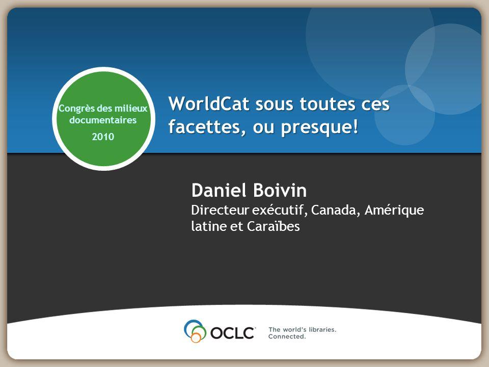 WorldCat sous toutes ces facettes, ou presque! Daniel Boivin Directeur exécutif, Canada, Amérique latine et Caraïbes Congrès des milieux documentaires