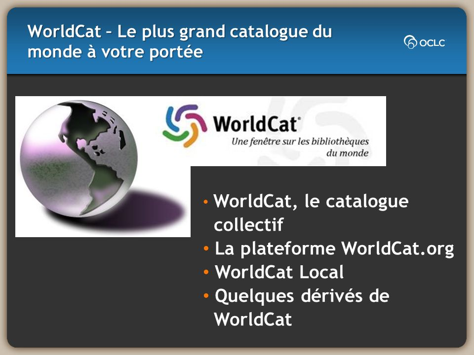 WorldCat – Le plus grand catalogue du monde à votre portée WorldCat, le catalogue collectif La plateforme WorldCat.org WorldCat Local Quelques dérivés de WorldCat