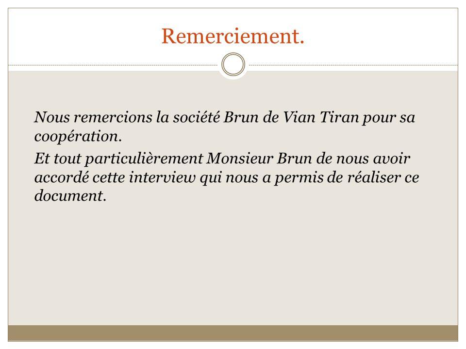 Remerciement. Nous remercions la société Brun de Vian Tiran pour sa coopération. Et tout particulièrement Monsieur Brun de nous avoir accordé cette in
