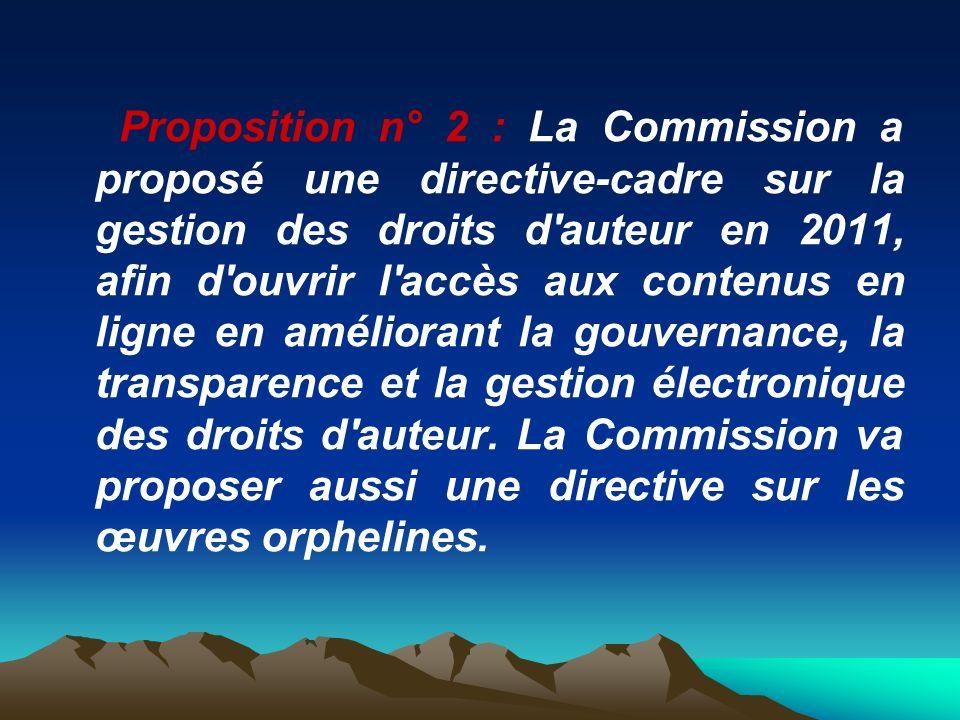 Proposition n° 2 : La Commission a proposé une directive-cadre sur la gestion des droits d'auteur en 2011, afin d'ouvrir l'accès aux contenus en ligne