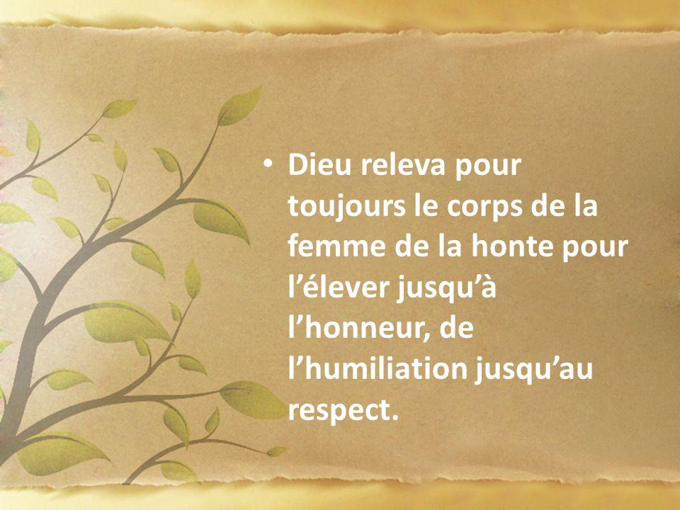 Dieu releva pour toujours le corps de la femme de la honte pour lélever jusquà lhonneur, de lhumiliation jusquau respect.