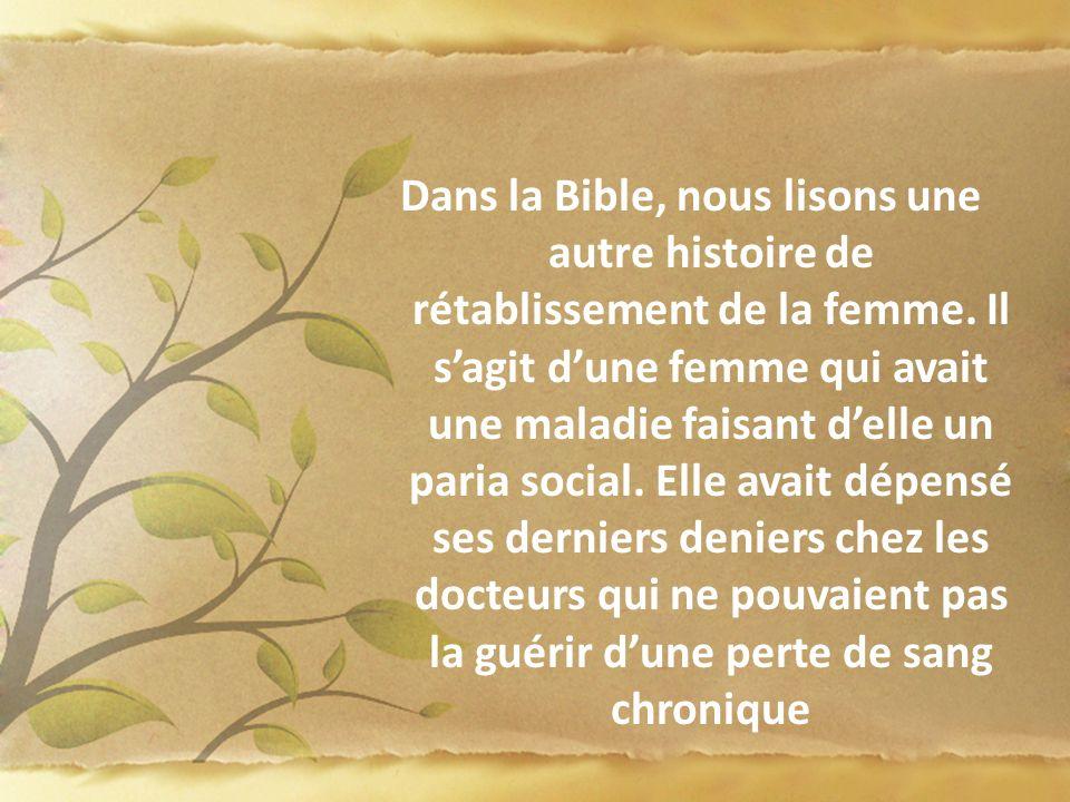 Dans la Bible, nous lisons une autre histoire de rétablissement de la femme. Il sagit dune femme qui avait une maladie faisant delle un paria social.