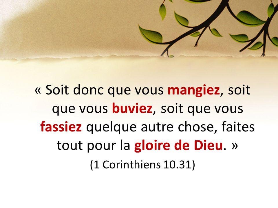 « Soit donc que vous mangiez, soit que vous buviez, soit que vous fassiez quelque autre chose, faites tout pour la gloire de Dieu. » (1 Corinthiens 10