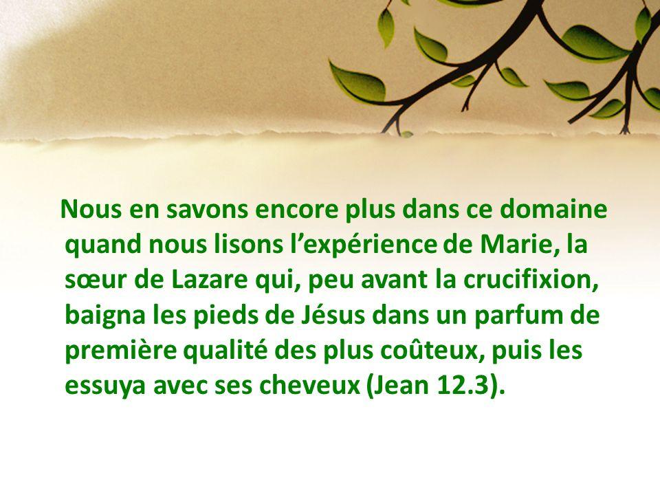 Nous en savons encore plus dans ce domaine quand nous lisons lexpérience de Marie, la sœur de Lazare qui, peu avant la crucifixion, baigna les pieds d