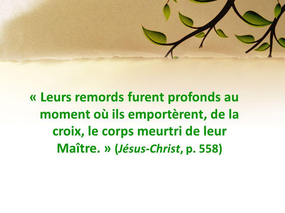 « Leurs remords furent profonds au moment où ils emportèrent, de la croix, le corps meurtri de leur Maître. » (Jésus-Christ, p. 558)